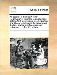 An Account Of The Societies For Reformation Of Manners, In England And Ireland. With A Persuasive To ... Be Zealous And Diligent In Promoting The Execution Of The Laws Against Prophaneness And Debauchery, ... The Fifth Edition. - See Notes Multiple Contributors