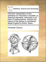Clavius's commentary on the sphericks of Theodosius Tripolitæ: or, spherical elements, necessary in all parts of mathematicks, wherein the nature of ... is considered. Made English by Edmd. Stone.