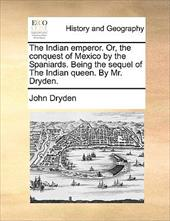 The Indian Emperor. Or, the Conquest of Mexico by the Spaniards. Being the Sequel of the Indian Queen. by Mr. Dryden. - Dryden, John