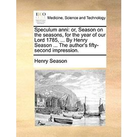 Speculum anni: or, Season on the seasons, for the year of our Lord 1785, ... By Henry Season ... The author's fifty-second impression. - Henry Season