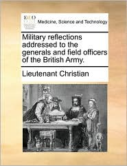 Military reflections addressed to the generals and field officers of the British Army. - Lieutenant Christian