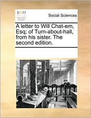 A letter to Will Chat-em, Esq; of Turn-about-hall, from his sister. The second edition. - See Notes Multiple Contributors