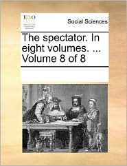 The Spectator. In Eight Volumes. ... Volume 8 Of 8 - See Notes Multiple Contributors