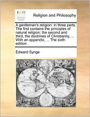 A gentleman's religion: in three parts. The first contains the principles of natural religion; the second and third, the doctrines of Christianity, ... With an appendix, ... The sixth edition. - Edward Synge