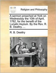 A sermon preached at York on Wednesday the 10th of April, 1782, for the benefit of the Lunatic Asylum. By the Rev. R. B. Dealtry, ... - R. B. Dealtry