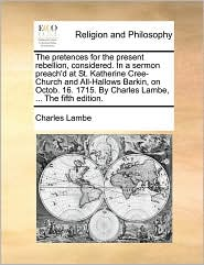 The pretences for the present rebellion, considered. In a sermon preach'd at St. Katherine Cree-Church and All-Hallows Barkin, on Octob. 16. 1715. By Charles Lambe, ... The fifth edition. - Charles Lambe