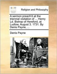 A sermon preach'd at the triennial visitation of ... Henry Ld. Bishop of Hereford, at Ludlow, August 3. 1731. By Denis Payne, ... - Denis Payne