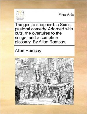 The gentle shepherd: a Scots pastoral comedy. Adorned with cuts, the overtures to the songs, and a complete glossary. By Allan Ramsay. - Allan Ramsay