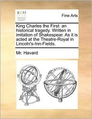 King Charles the First: an historical tragedy. Written in imitation of Shakespear. As it is acted at the Theatre-Royal in Lincoln's-Inn-Fields. - Mr. Havard