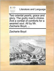 Two oriental pearls, grace and glory. The godly man's choice. And a cordial of comforts for a wearied soul. All by Mr. Zacharie Boyd, .