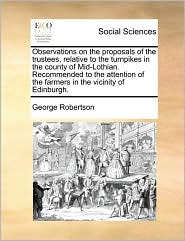 Observations on the proposals of the trustees, relative to the turnpikes in the county of Mid-Lothian. Recommended to the attention of the farmers in the vicinity of Edinburgh. - George Robertson