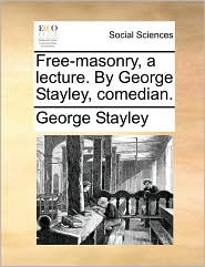Free-masonry, a lecture. By George Stayley, comedian. - George Stayley