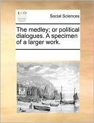 The medley; or political dialogues. A specimen of a larger work. - See Notes Multiple Contributors