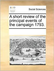 A short review of the principal events of the campaign 1793. - See Notes Multiple Contributors