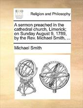 A Sermon Preached in the Cathedral Church, Limerick; On Sunday August 9, 1789, by the REV. Michael Smith, ... - Smith, Michael