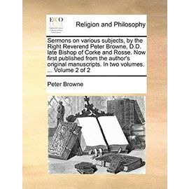 Sermons on Various Subjects, by the Right Reverend Peter Browne, D.D. Late Bishop of Corke and Rosse. Now First Published from the Author's Original M - Unknown