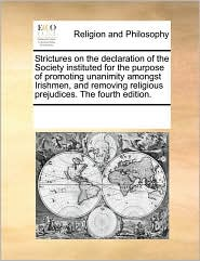 Strictures on the declaration of the Society instituted for the purpose of promoting unanimity amongst Irishmen, and removing religious prejudices. The fourth edition. - See Notes Multiple Contributors