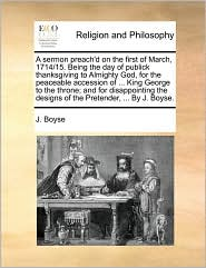 A sermon preach'd on the first of March, 1714/15. Being the day of publick thanksgiving to Almighty God, for the peaceable accession of ... King George to the throne; and for disappointing the designs of the Pretender, ... By J. Boyse. - J. Boyse