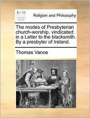 The modes of Presbyterian church-worship, vindicated: in a Letter to the blacksmith. By a presbyter of Ireland. - Thomas Vance