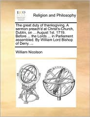 The great duty of thanksgiving. A sermon preach'd at Christ's-Church, Dublin, on ... August 1st. 1719. Before ... the Lords ... in Parliament assembled. By William Lord Bishop of Derry. ... - William Nicolson