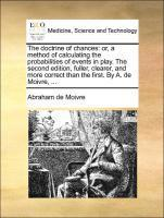 The doctrine of chances: or, a method of calculating the probabilities of events in play. The second edition, fuller, clearer, and more correct than t