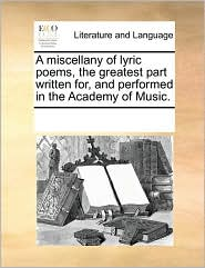 A Miscellany Of Lyric Poems, The Greatest Part Written For, And Performed In The Academy Of Music.