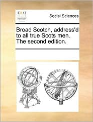 Broad Scotch, address'd to all true Scots men. The second edition. - See Notes Multiple Contributors