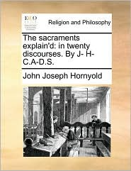 The sacraments explain'd: in twenty discourses. By J- H- C.A-D.S. - John Joseph Hornyold