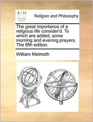 The great importance of a religious life consider'd. To which are added, some morning and evening prayers. The fifth edition. - William Melmoth