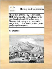 The art of angling. By R. Brookes, M.D. In two parts. . Illustrated with one hundred and thirty-five cuts, . The whole forming a sportsman's magazine; . The fourth edition, with great improvements. - R. Brookes