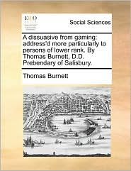 A dissuasive from gaming: address'd more particularly to persons of lower rank. By Thomas Burnett, D.D. Prebendary of Salisbury. - Thomas Burnett