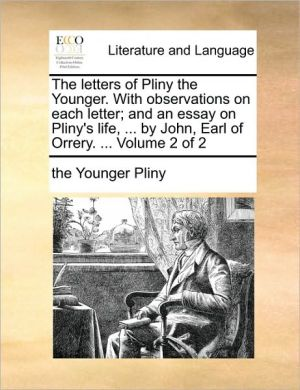 The letters of Pliny the Younger. With observations on each letter; and an essay on Pliny's life, . by John, Earl of Orrery. . Volume 2 of 2