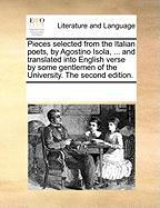 Pieces Selected from the Italian Poets, by Agostino Isola, ... and Translated Into English Verse by Some Gentlemen of the University. the Second Editi