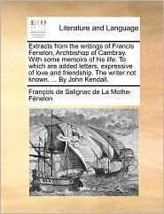 Extracts from the Writings of Francis Fenelon, Archbishop of Cambray. with Some Memoirs of His Life. to Which Are Added Letters, Expressive of Love an