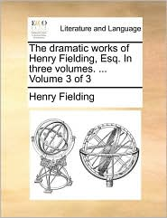 The dramatic works of Henry Fielding, Esq. In three volumes. ... Volume 3 of 3 - Henry Fielding