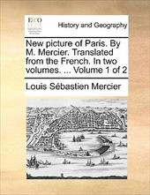 New Picture of Paris. by M. Mercier. Translated from the French. in Two Volumes. ... Volume 1 of 2 - Mercier, Louis Sbastien