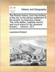 The Roman history, from the building of the city, to the perfect settlement of the empire, by Augustus C sar: . The ninth edition, carefully revis'd, and much improv'd. By Laurence Echard, . Volume 1 of 5 - Laurence Echard