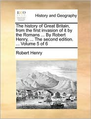 The history of Great Britain, from the first invasion of it by the Romans ... By Robert Henry, ... The second edition. ... Volume 5 of 6