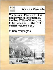 The history of Wales, in nine books: with an appendix. By the Rev. William Warrington, ... In two volumes. ... The third edition. Volume 1 of 2 - William Warrington