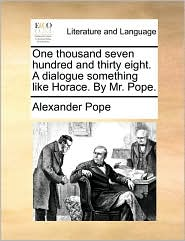 One thousand seven hundred and thirty eight. A dialogue something like Horace. By Mr. Pope. - Alexander Pope