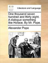 One Thousand Seven Hundred and Thirty Eight. a Dialogue Something Like Horace. by Mr. Pope. - Pope, Alexander