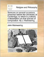 Sermons on several occasions, preached before the University of Cambridge; to which is prefixed, a dissertation on that species of composition. By J. Mainwaring, ... - John Mainwaring