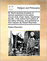 St. Paul's doctrine of charity. A sermon preached in the parish-church of St. Chad, Salop, September the 6th, 1759, before the trustees of the Salop infirmary. And published at their request. By Robert Reynolds, ... - Robert Reynolds
