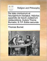 De statu mortuorum et resurgentium tractatus. Adjicitur, appendix de futur Jud orum restauratione. Autore Thoma Burnetio, S.T.P. Editio secunda. - Thomas Burnet
