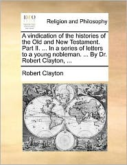 A vindication of the histories of the Old and New Testament. Part II. . In a series of letters to a young nobleman. . By Dr. Robert Clayton, . - Robert Clayton