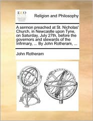 A sermon preached at St. Nicholas' Church, in Newcastle upon Tyne, on Saturday, July 27th, before the governors and stewards of the Infirmary, ... By John Rotheram, ... - John Rotheram