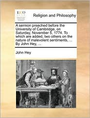 A sermon preached before the University of Cambridge, on Saturday, November 5, 1774. To which are added, two others on the nature of malevolent sentiments, . By John Hey, . - John Hey