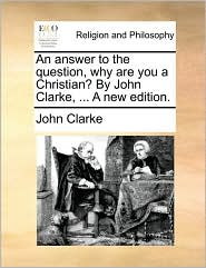 An answer to the question, why are you a Christian? By John Clarke, ... A new edition. - John Clarke