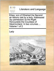 Edwy; son of Ethelred the Second: an historic tale by a lady. Addressed (by permission) to the Right Honourable the Countess of Westmorland. In two volumes ... Volume 1 of 2 - Lady
