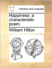 Happiness: a characteristic poem. - William Hilton